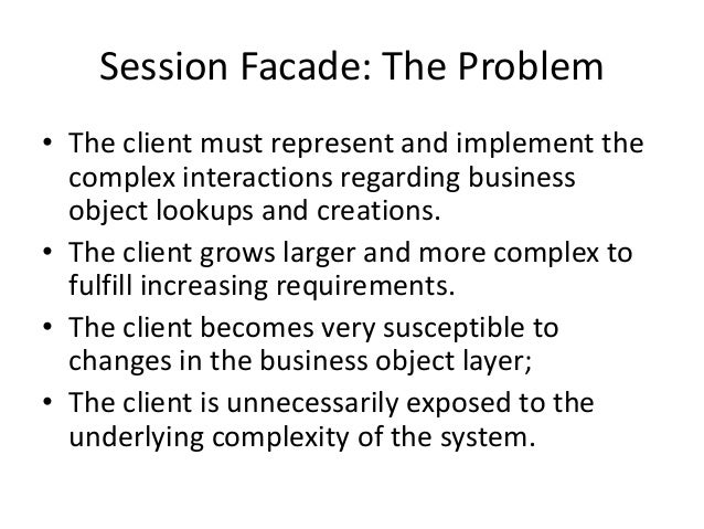 Session Facade: The Problem• The client must represent and implement thecomplex interactions regarding businessobject look...