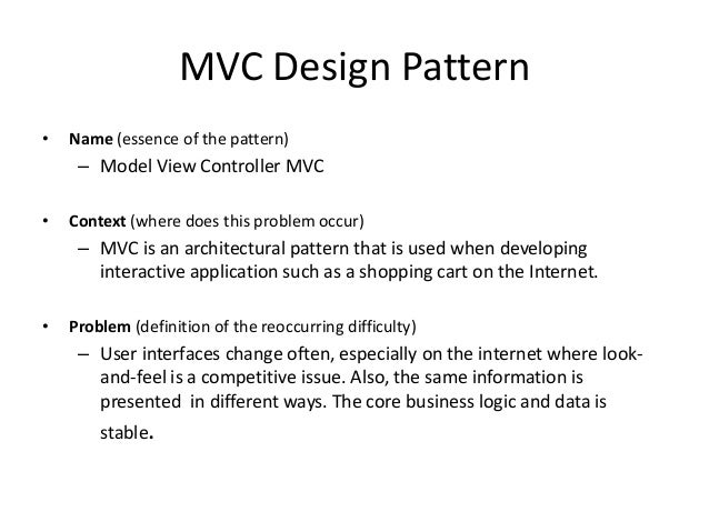MVC Design Pattern• Name (essence of the pattern)– Model View Controller MVC• Context (where does this problem occur)– MVC...