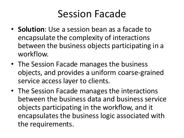 Session Facade• Solution: Use a session bean as a facade toencapsulate the complexity of interactionsbetween the business ...