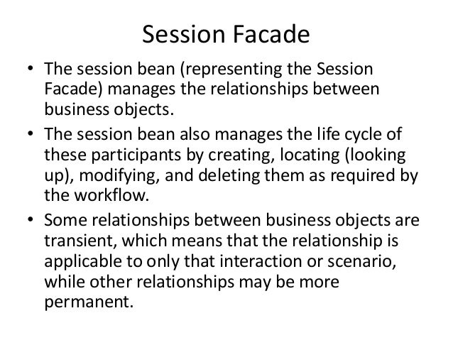 Session Facade• The session bean (representing the SessionFacade) manages the relationships betweenbusiness objects.• The ...