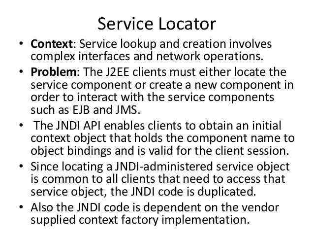 Service Locator• Context: Service lookup and creation involvescomplex interfaces and network operations.• Problem: The J2E...
