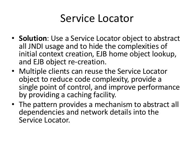 Service Locator• Solution: Use a Service Locator object to abstractall JNDI usage and to hide the complexities ofinitial c...