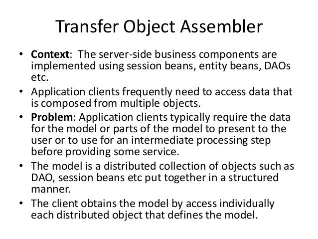 Transfer Object Assembler• Context: The server-side business components areimplemented using session beans, entity beans, ...