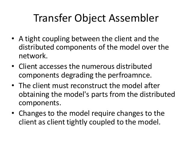 Transfer Object Assembler• A tight coupling between the client and thedistributed components of the model over thenetwork....
