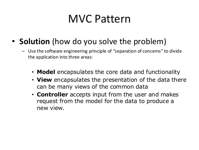 """MVC Pattern• Solution (how do you solve the problem)– Use the software engineering principle of """"separation of concerns"""" t..."""