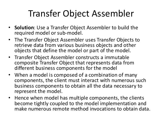 Transfer Object Assembler• Solution: Use a Transfer Object Assembler to build therequired model or sub-model.• The Transfe...