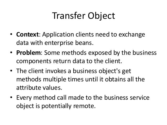 Transfer Object• Context: Application clients need to exchangedata with enterprise beans.• Problem: Some methods exposed b...