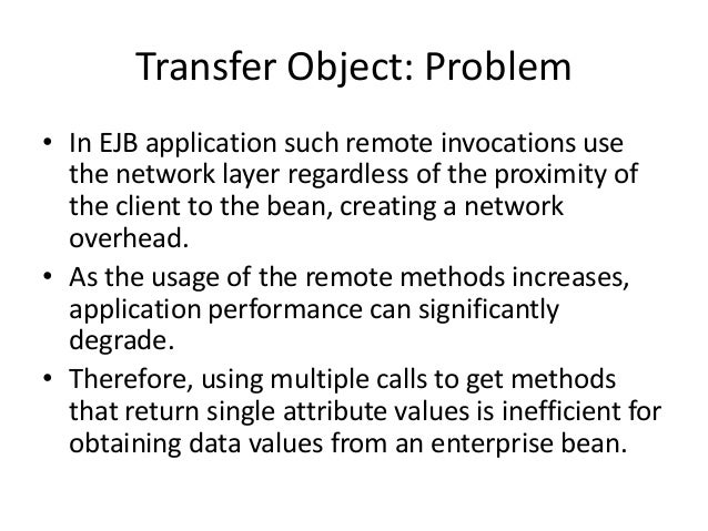 Transfer Object: Problem• In EJB application such remote invocations usethe network layer regardless of the proximity ofth...