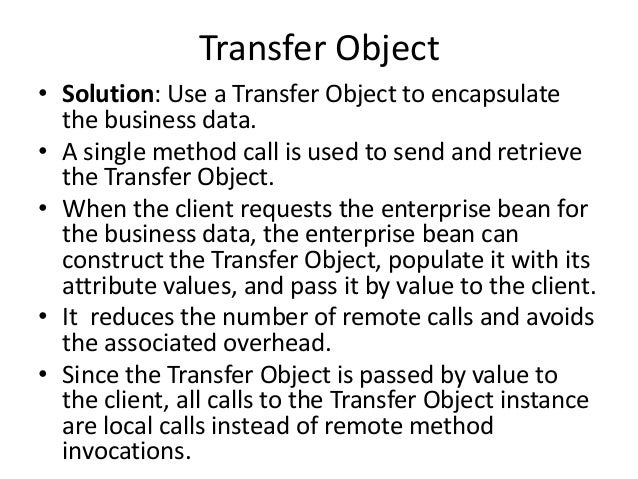 Transfer Object• Solution: Use a Transfer Object to encapsulatethe business data.• A single method call is used to send an...