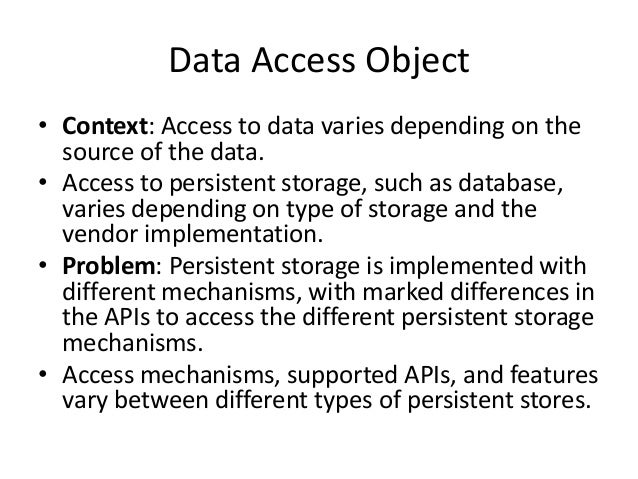 Data Access Object• Context: Access to data varies depending on thesource of the data.• Access to persistent storage, such...