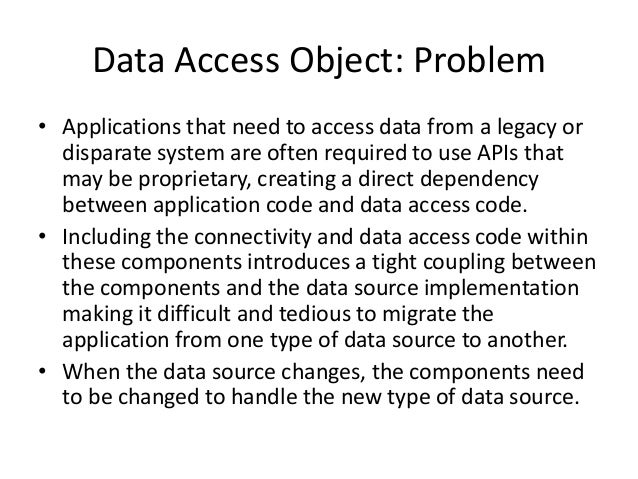 Data Access Object: Problem• Applications that need to access data from a legacy ordisparate system are often required to ...