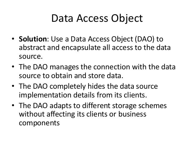 Data Access Object• Solution: Use a Data Access Object (DAO) toabstract and encapsulate all access to the datasource.• The...