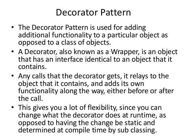 Decorator Pattern• The Decorator Pattern is used for addingadditional functionality to a particular object asopposed to a ...