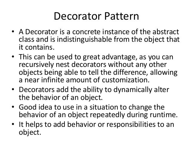 Decorator Pattern• A Decorator is a concrete instance of the abstractclass and is indistinguishable from the object thatit...