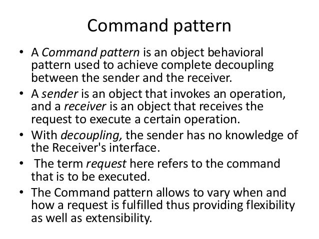 Command pattern• A Command pattern is an object behavioralpattern used to achieve complete decouplingbetween the sender an...