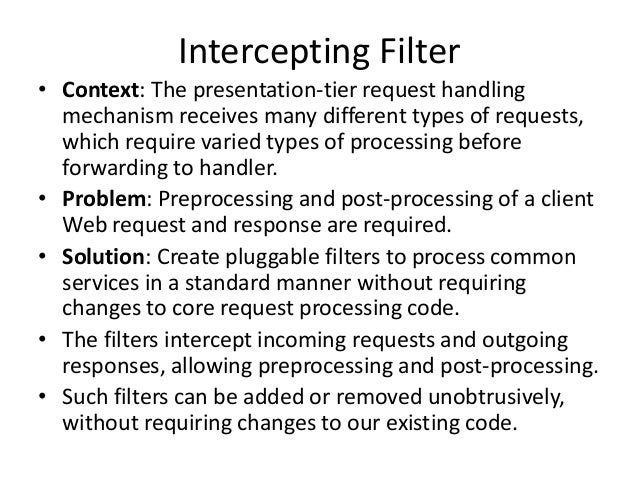Intercepting Filter• Context: The presentation-tier request handlingmechanism receives many different types of requests,wh...