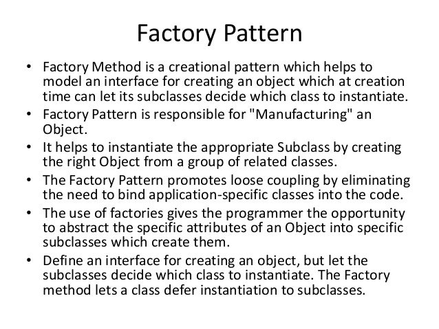 Factory Pattern• Factory Method is a creational pattern which helps tomodel an interface for creating an object which at c...