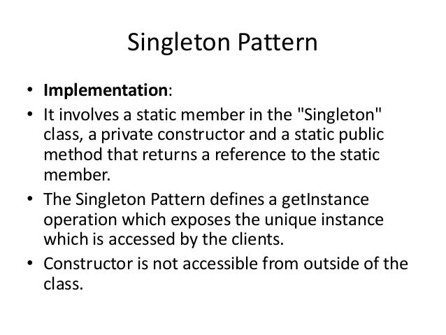 """Singleton Pattern• Implementation:• It involves a static member in the """"Singleton""""class, a private constructor and a stati..."""