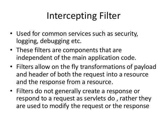 Intercepting Filter• Used for common services such as security,logging, debugging etc.• These filters are components that ...