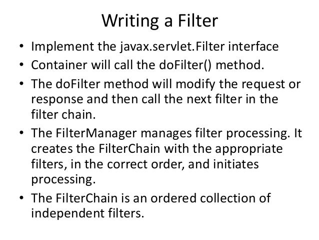 Writing a Filter• Implement the javax.servlet.Filter interface• Container will call the doFilter() method.• The doFilter m...