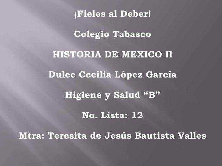 """¡Fieles al Deber!<br />Colegio Tabasco<br />HISTORIA DE MEXICO II<br />Dulce Cecilia López García<br />Higiene y Salud """"B""""..."""