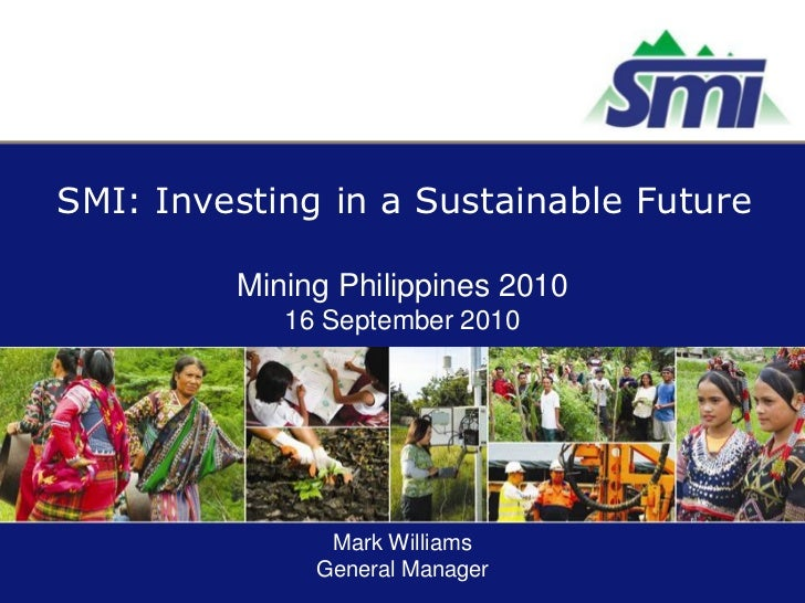 SMI: Investing in a Sustainable Future         Mining Philippines 2010            16 September 2010               Mark Wil...
