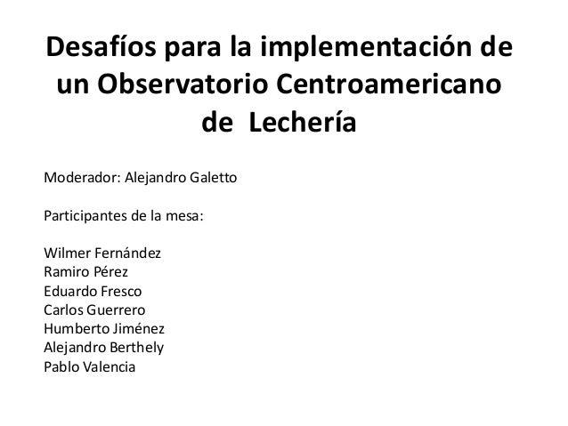 Desafíos para la implementación de un Observatorio Centroamericano de Lechería Moderador: Alejandro Galetto Participantes ...