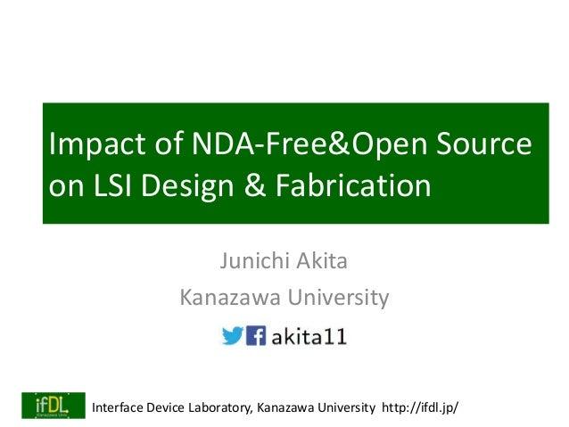 Interface Device Laboratory, Kanazawa University http://ifdl.jp/ Impact of NDA-Free&Open Source on LSI Design & Fabricatio...