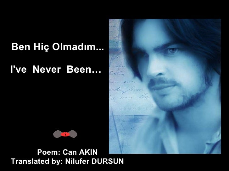 Ben Hiç Olmadım... I've Never Been…   Poem: Can AKIN  Translated by: Nilufer DURSUN