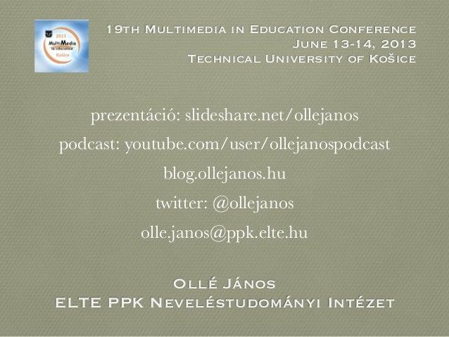 Ollé JánosELTE PPK Neveléstudományi Intézet19th Multimedia in Education ConferenceJune 13-14, 2013Technical University of ...