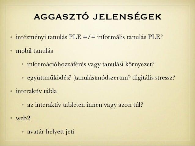 aggasztó jelenségek• intézményi tanulás PLE =/= informális tanulás PLE?• mobil tanulás• információhozzáférés vagy tanulási...