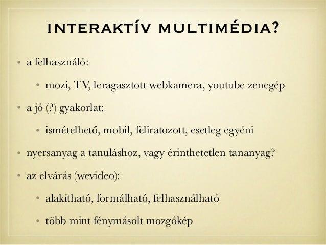 interaktív multimédia?• a felhasználó:• mozi, TV, leragasztott webkamera, youtube zenegép• a jó (?) gyakorlat:• ismételhet...