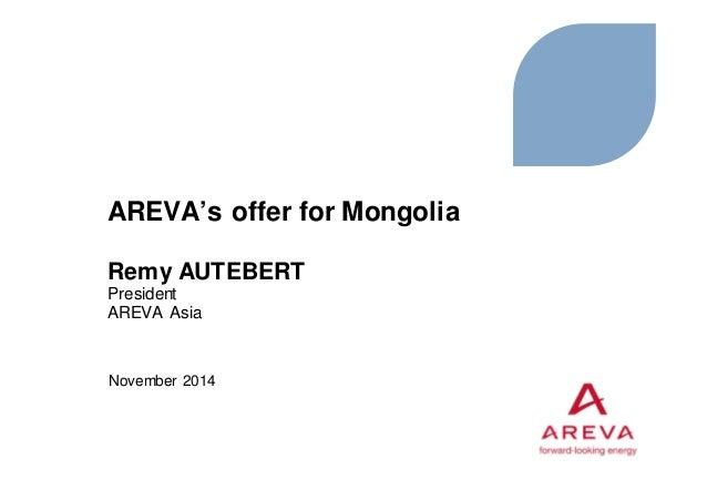 AREVA's offer for Mongolia Remy AUTEBERT President AREVA Asia November 2014