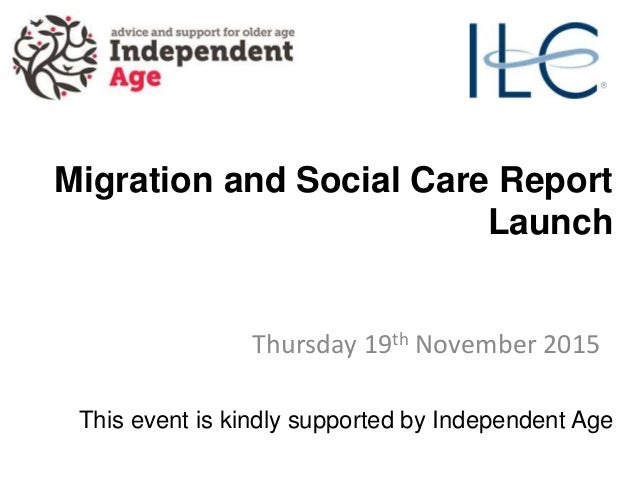 Migration and Social Care Report Launch Thursday 19th November 2015 This event is kindly supported by Independent Age
