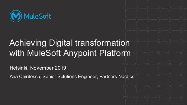 Helsinki, November 2019 Ana Chiritescu, Senior Solutions Engineer, Partners Nordics Achieving Digital transformation with ...