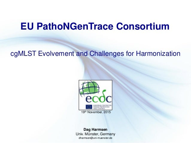 Dag Harmsen Univ. Münster, Germany dharmsen@uni-muenster.de EU PathoNGenTrace Consortium cgMLST Evolvement and Challenges ...