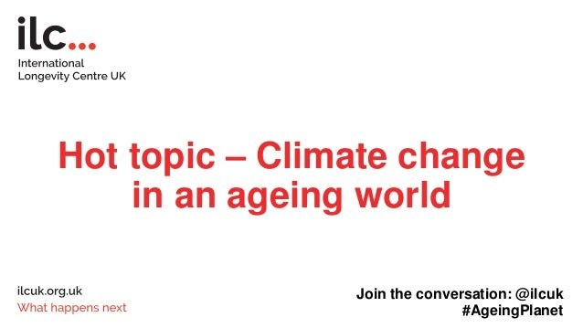 Hot topic – Climate change in an ageing world Join the conversation: @ilcuk #AgeingPlanet