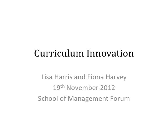 Curriculum Innovation Lisa Harris and Fiona Harvey     19th November 2012School of Management Forum