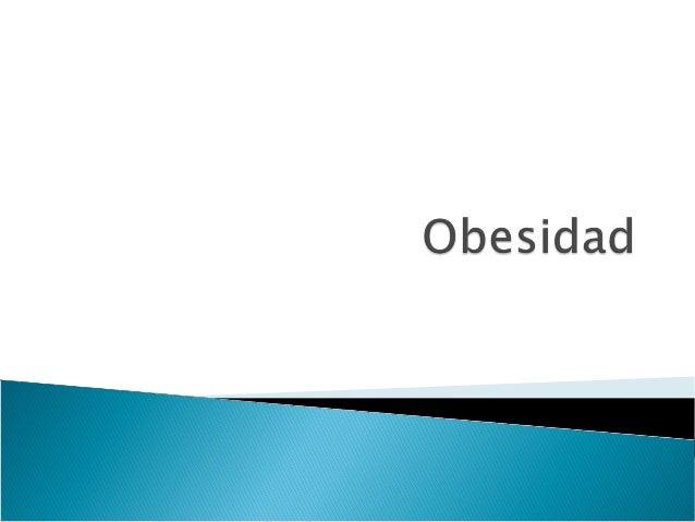 Obesidad  Trastorno de los Sistemas regulaDores del Peso Corporal.  Se caracteriza por la Acumulación Excesiva de Grasa co...