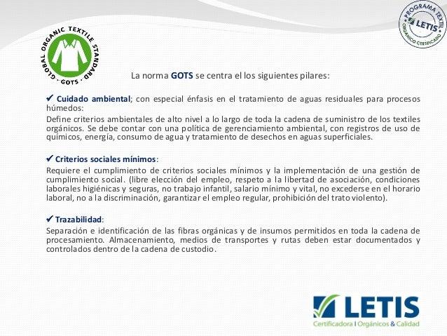  La norma GOTS se centra el los siguientes pilares:  Cuidado ambiental; con especial énfasis en el tratamiento de aguas ...