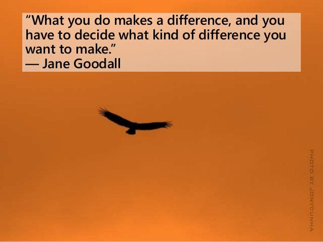 """""""What you do makes a difference, and you have to decide what kind of difference you want to make."""" ― Jane Goodall"""