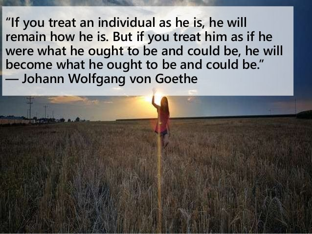 """""""If you treat an individual as he is, he will remain how he is. But if you treat him as if he were what he ought to be and..."""