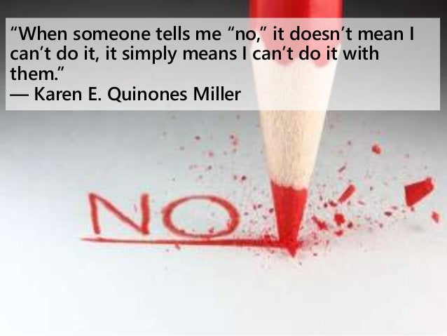 """""""When someone tells me """"no,"""" it doesn't mean I can't do it, it simply means I can't do it with them."""" ― Karen E. Quinones ..."""