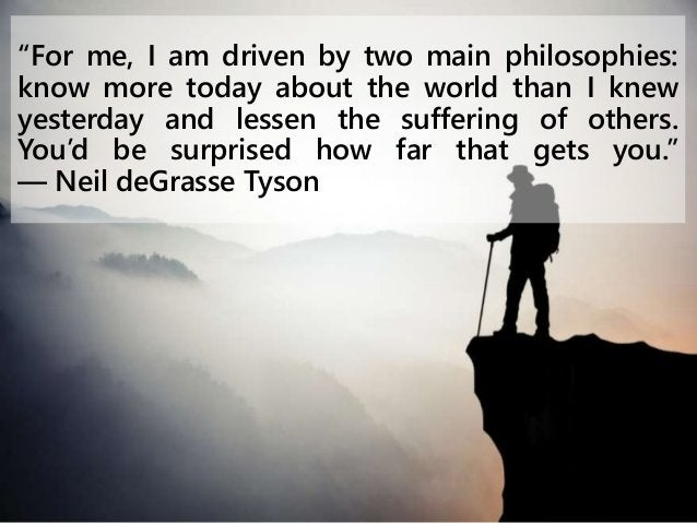 """""""For me, I am driven by two main philosophies: know more today about the world than I knew yesterday and lessen the suffer..."""