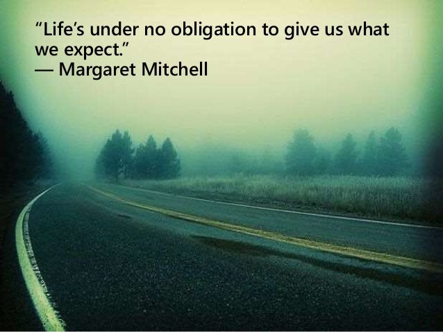 """""""Life's under no obligation to give us what we expect."""" ― Margaret Mitchell"""