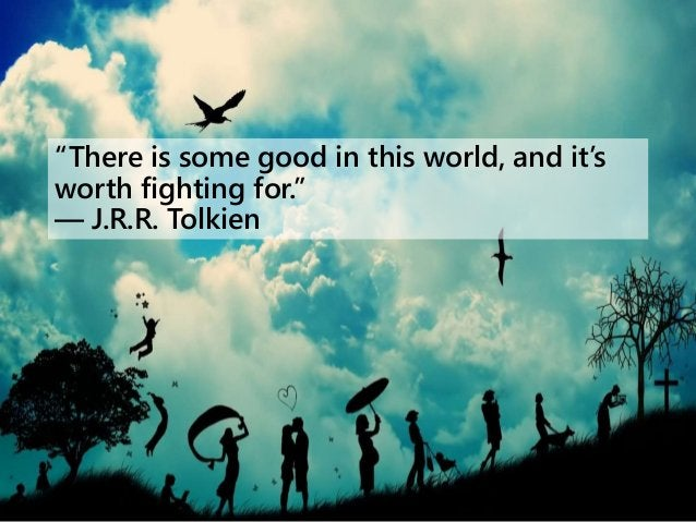 """""""There is some good in this world, and it's worth fighting for."""" ― J.R.R. Tolkien"""