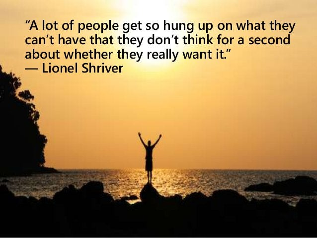 """""""A lot of people get so hung up on what they can't have that they don't think for a second about whether they really want ..."""