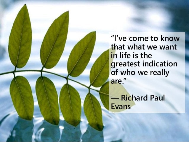 """""""I've come to know that what we want in life is the greatest indication of who we really are."""" ― Richard Paul Evans"""