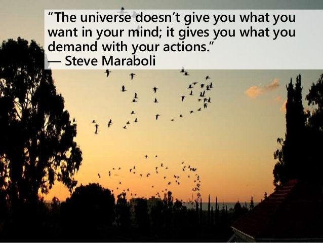 """""""The universe doesn't give you what you want in your mind; it gives you what you demand with your actions."""" ― Steve Marabo..."""