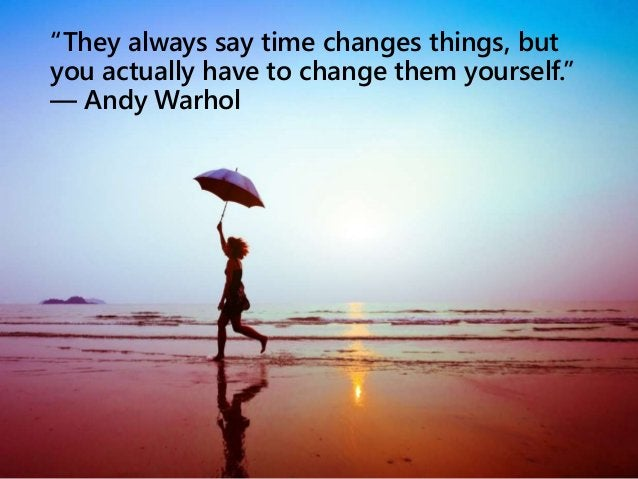 """""""They always say time changes things, but you actually have to change them yourself."""" ― Andy Warhol"""